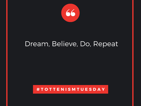 Tottenism Tuesday: Dream, Believe, Do, Repeat