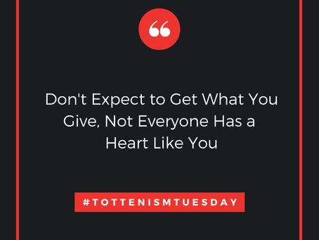 Tottenism Tuesday: Don't Expect to Get What You Give...