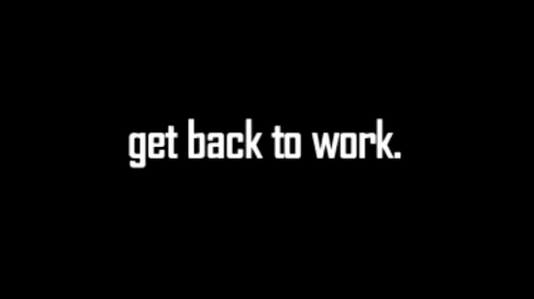 get back to work. //