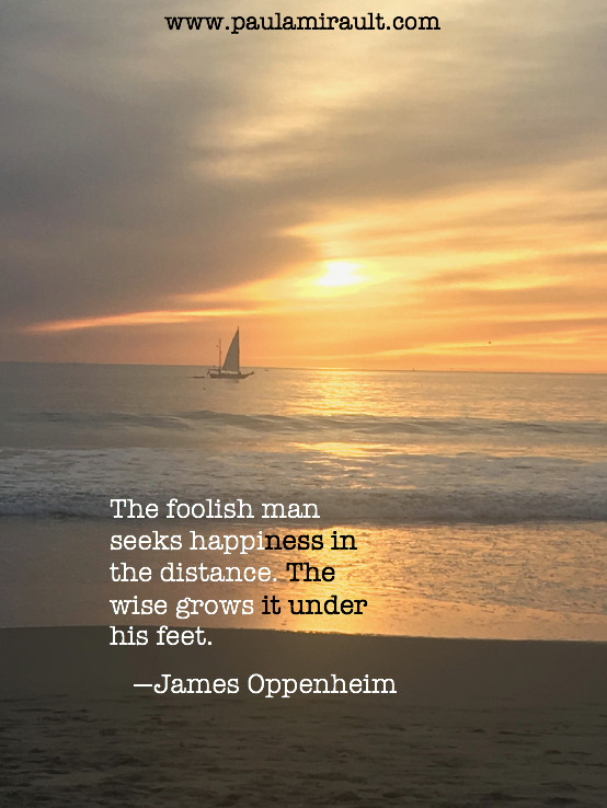 """James Oppenheim Quote """"The foolish man seeks happiness in the distance. The wise grows it under his feet."""""""