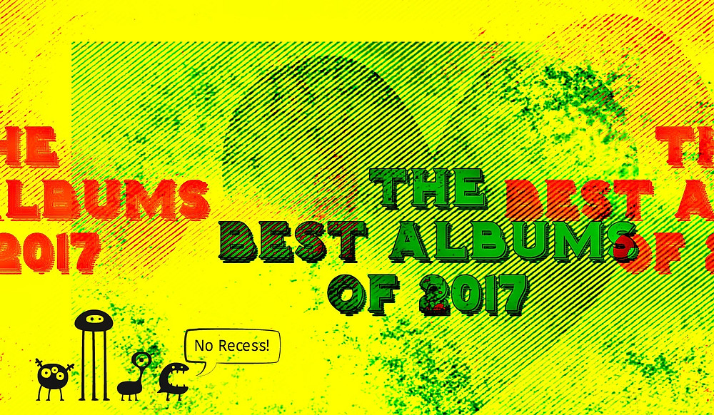 The Best Albums of 2017 by NO RECESS!