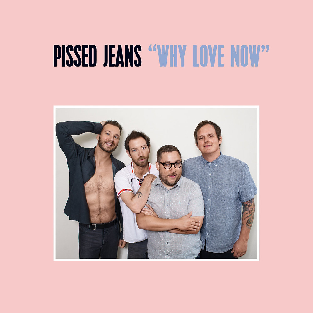 Pissed Jeans, Why Love Now