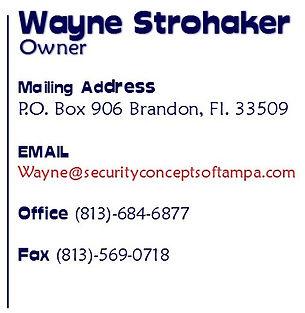 Contact Us Wayne Strohaker Owner Mailing address P.O. Box 906 Brandon, Fl. 33509 Email Wayne@securityconceptsoftampa.com Office # 813-684-6877 Fax # 813-569-0718