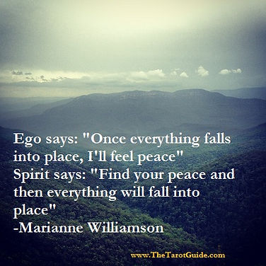 Marianne Williamson Quote - Ego says: Once everything falls into place, I'll feel peace. Spirit says: Find your peace, and then everything will fall into place, inspirational quotes, life lessons, spiritual quotes, inner peace quotes, tarot reading, tarot