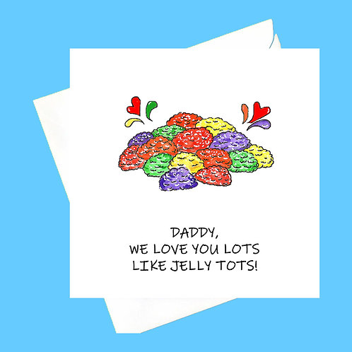 DADDY...LOVE YOU LOTS LIKE JELLY TOTS!