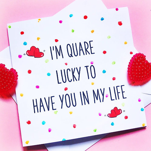 I'm Quare Lucky to have you in my Life!
