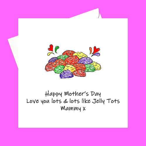 Love you lots like Jelly Tots mum