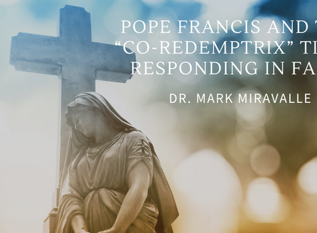 "Pope Francis and the ""Co-redemptrix"" Title: Responding in Faith"