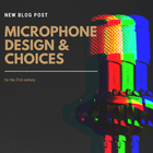 Microphone Design & Choices for the 21st century