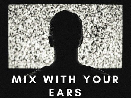 Mix with your ears...not with your eyes!