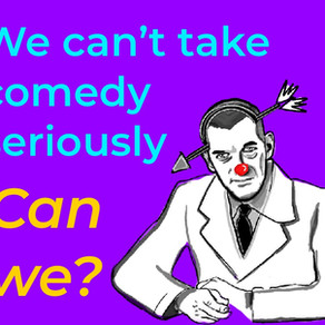 We can't take Comedy seriously...can we?