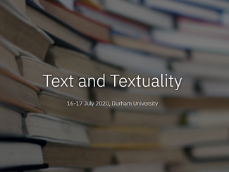 Text and Textuality -15-16-17/07/2021, Durham (England)