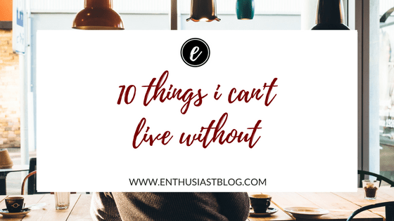 ten things i can't live without