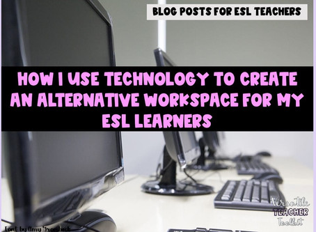 How I Use Technology to Create an Alternative Workspace for My ESL Learners