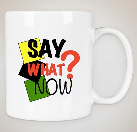 Say What Now? Ceramic Mug