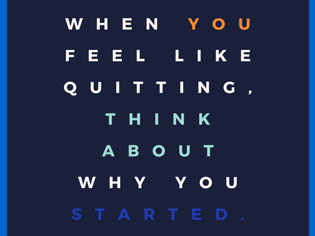 When you feel like quitting remember why you started...