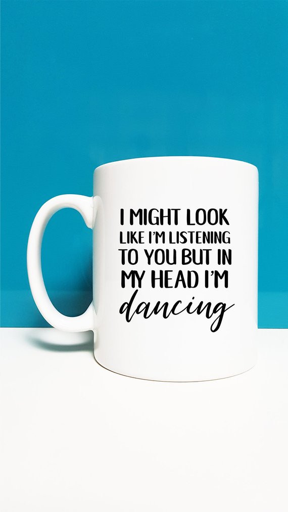 "black and white mug with print saying ""i might look like i'm listening to you but in my head i'm dancing"""