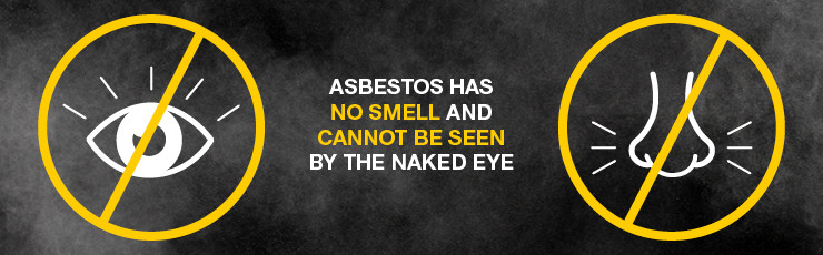 Asbestos has no smell and cannot be seen by the naked eye