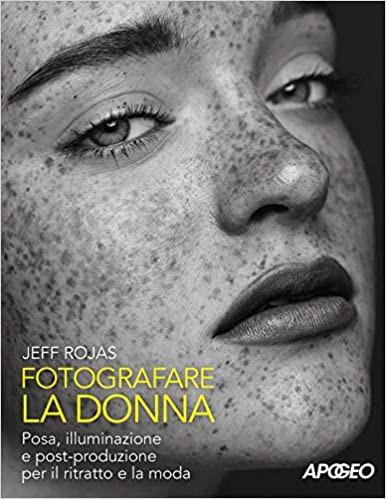 Fotografare la donna. Pose, illuminazione e post-produzione per il ritratto e la moda