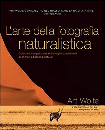 L'arte della fotografia naturalistica. Guida alla composizione di immagini straordinarie di animali e paesaggi naturali