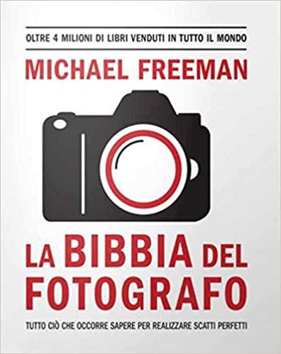 La bibbia del fotografo. Tutto ciò che occorre sapere per realizzare scatti perfetti.
