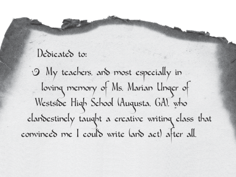 Dedicated to: My teachers, and most especially in loving memory of Ms. Marian Unger of Westside High School (Augusta, GA), who clandestinely taught a creative writing class that convinced me I could write (and act) after all....