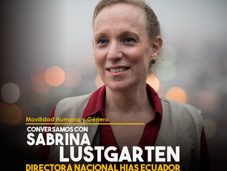 Conversamos con Sabrina Lustgarten, Directora Nacional de HIAS Ecuador
