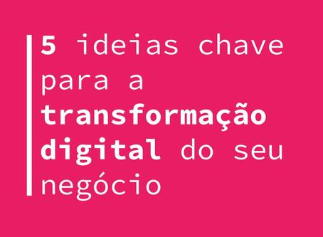 5 ideias chave para a transformação digital do seu negócio