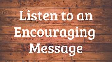 Listen to an Encouraging Message Today!.
