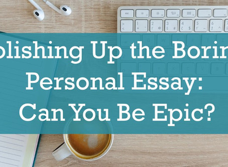 Polishing Up the Boring Personal Essay: Can You Be Epic?