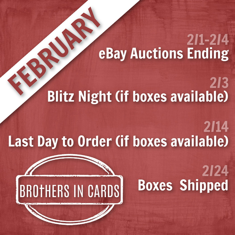 2/1 - 2/4 eBay Auctions Ending  2/3 Blitz Night (if boxes are available)  2/14 Last Day to Order (if boxes are available)  2/24 Boxes Shipped