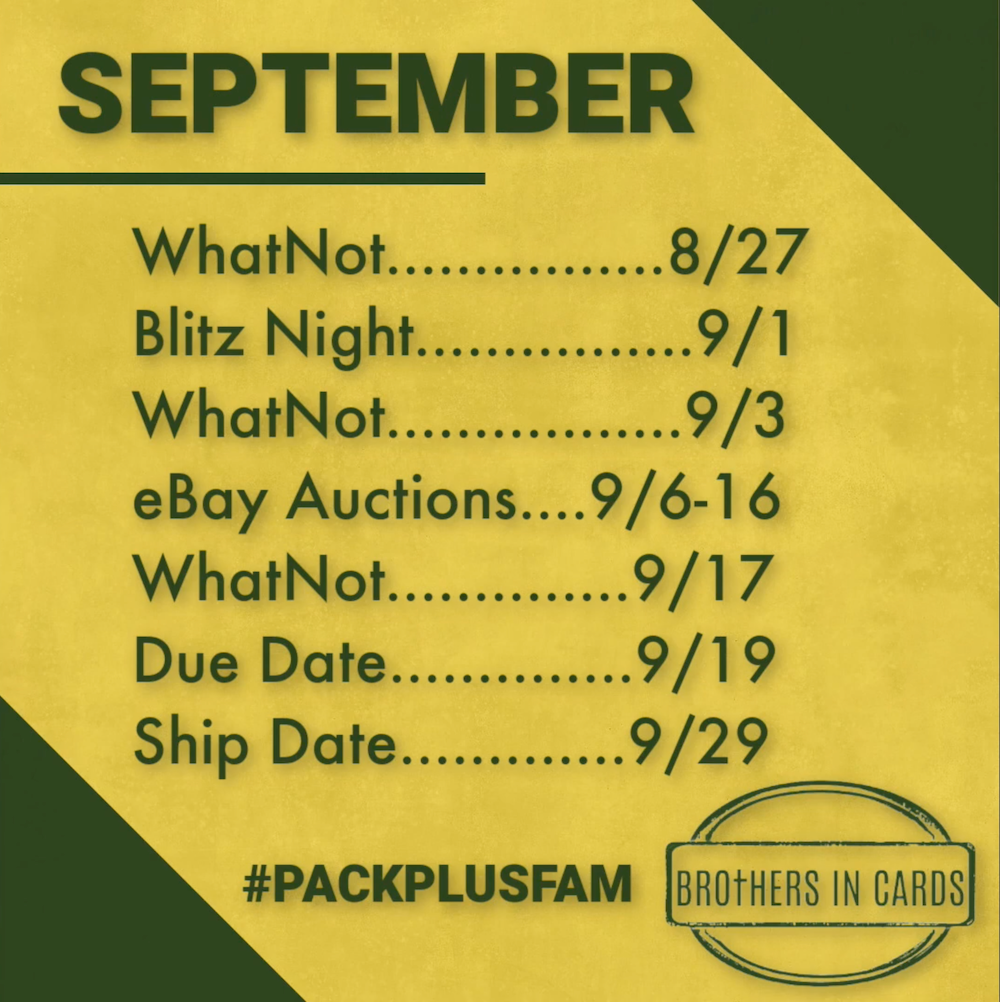 Orders Open: Monday, August 23 Shop now    Blitz Night: Wednesday, September 1 Watch on YouTube    WhatNot Live: Wednesday, September 3 Watch on WhatNot    eBay Single Cards Auctions: September 6th - 16th Bid on eBay    WhatNot Live: Wednesday, September 17 Watch on WhatNot    August Due Date: Sunday, September 19 Start an order    August Ship Date: Wednesday, September 29 Get my box