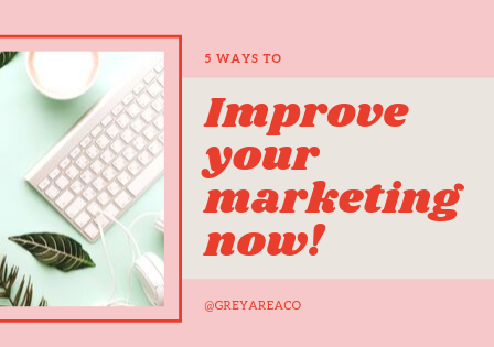 5 Ways to improve your marketing now!