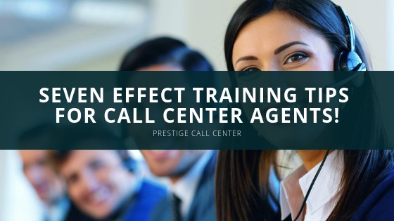 Prestige Call Center - Seven Effect Training Tips for Call Center Agents!