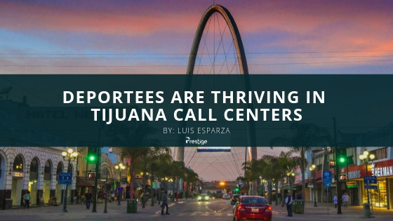 Deportees Are Thriving In Tijuana Call Centers - Prestige Call Center