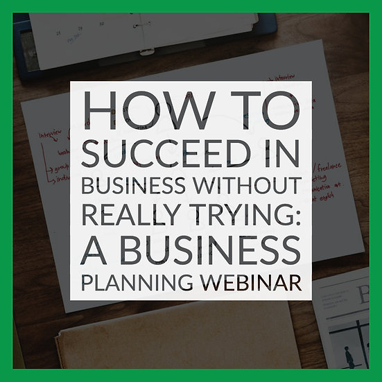 How to Succeed in Business Without Really Trying: A Business Planning Webinar