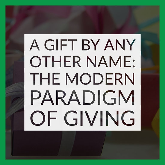 A Gift By Any Other Name: The Modern Paradigm of Giving