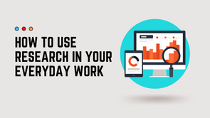 How to Use Research In Your Everyday Work