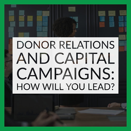 Donor Relations and Capital Campaigns – How Will You Lead?