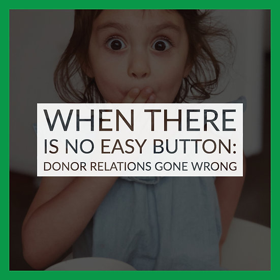When There is No Easy Button: Donor Relations Gone Wrong