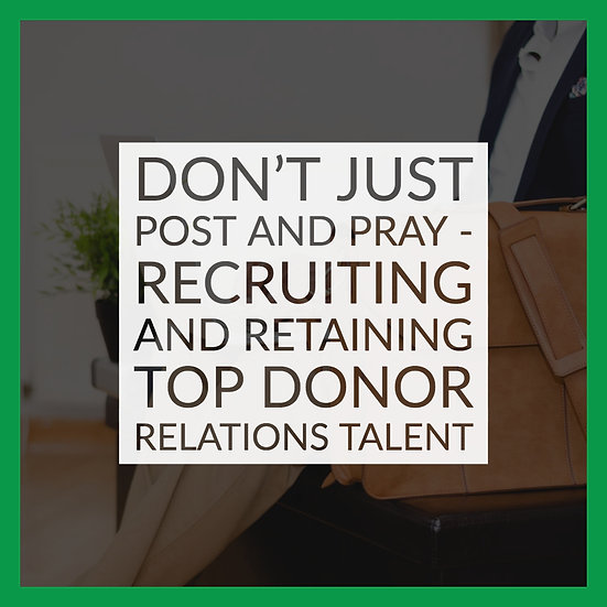 Don't Just Post and Pray - Recruiting and Retaining Top Donor Relations Talent