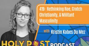 Episode 419: Rethinking Roe, Crotch Christianity, & Militant Masculinity with Kristin Kobes Du Mez