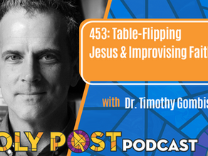 Episode 453: Table-Flipping Jesus & Improvising Faith with Dr. Timothy Gombis