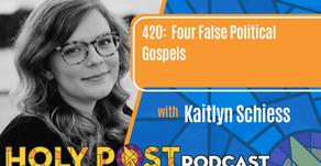 Episode 420: Four False Political Gospels with Kaitlyn Schiess