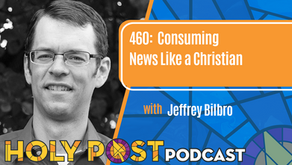 Episode 460: Consuming News Like a Christian with Jeffrey Bilbro