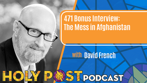 471 BONUS INTERVIEW: The Mess in Afghanistan with David French