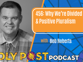 Episode 456: Why We're Divided & Positive Pluralism with Bob Roberts