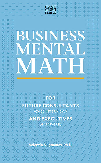 Business Mental Math: For Future Consultants (Case Interview) and Executives (GMAT/GRE)