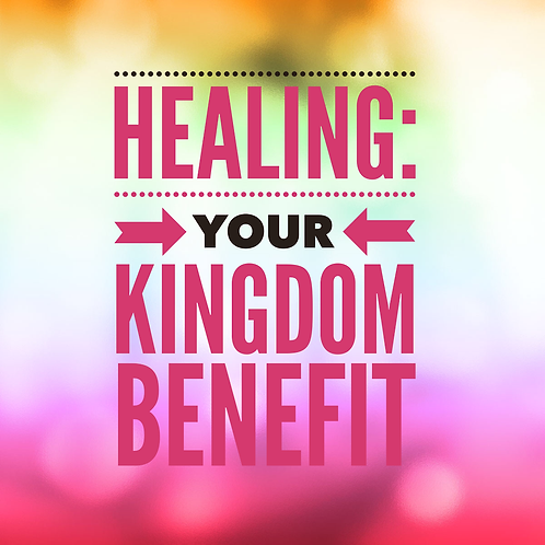 Healing: Your Kingdom Benefit