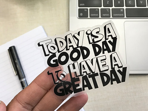 Today Is A Good Day To Have A Great Day Clear Sticker